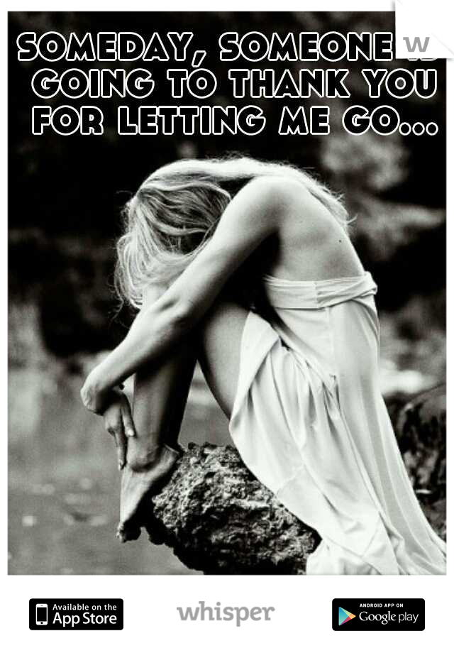someday, someone is going to thank you for letting me go...