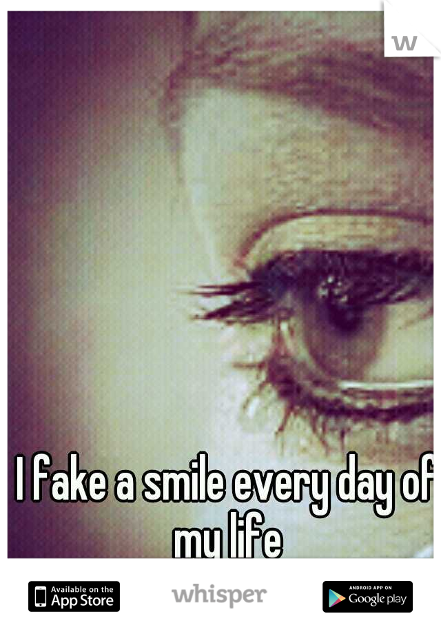 I fake a smile every day of my life
