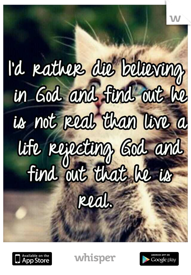 I'd rather die believing in God and find out he is not real than live a life rejecting God and find out that he is real.