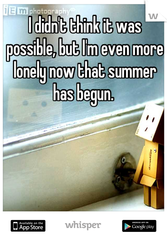 I didn't think it was possible, but I'm even more lonely now that summer has begun.
