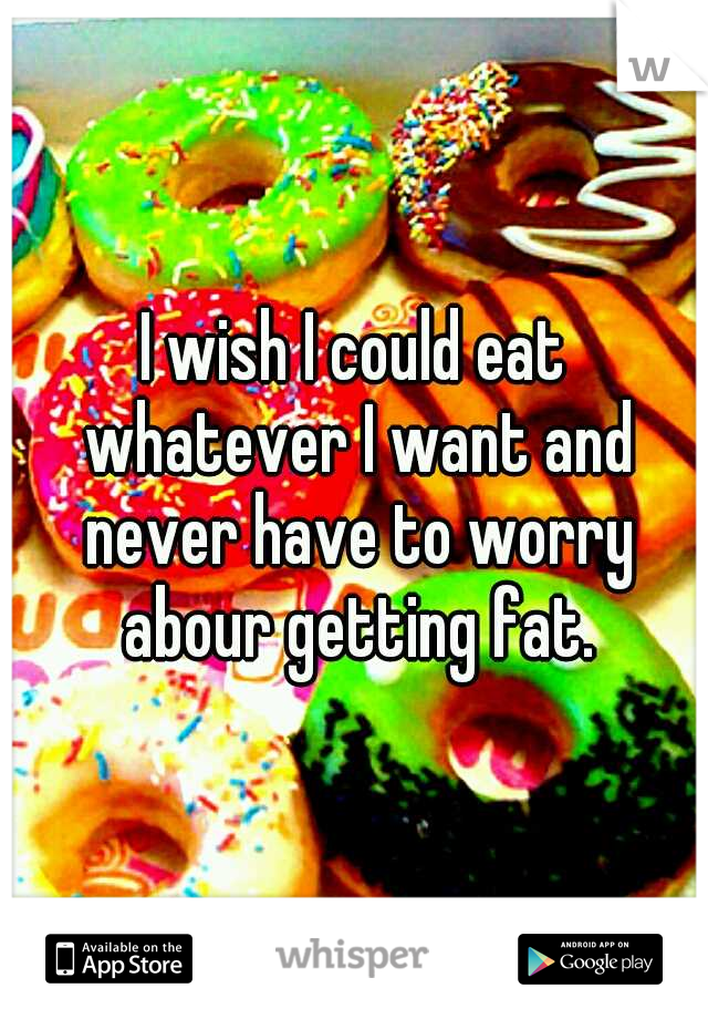 I wish I could eat whatever I want and never have to worry abour getting fat.