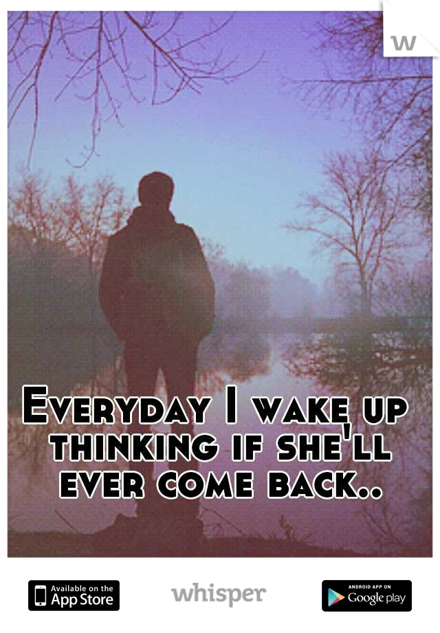 Everyday I wake up thinking if she'll ever come back..