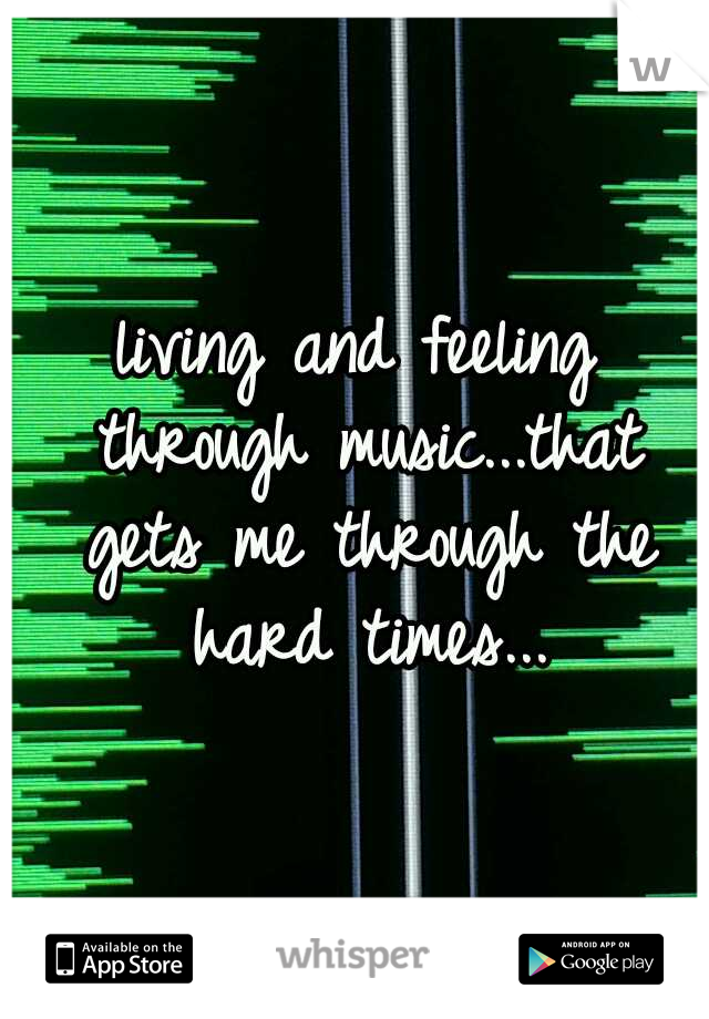 living and feeling through music...that gets me through the hard times...