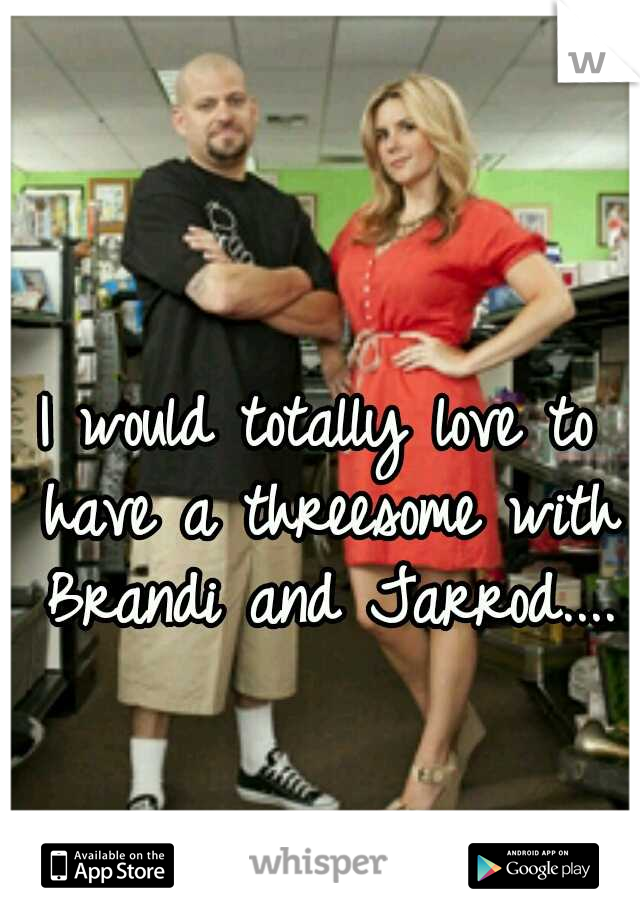 I would totally love to have a threesome with Brandi and Jarrod....