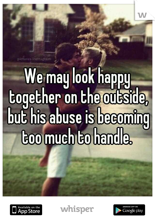 We may look happy together on the outside, but his abuse is becoming too much to handle.