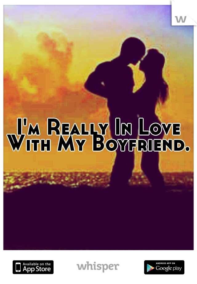 I'm Really In Love With My Boyfriend.