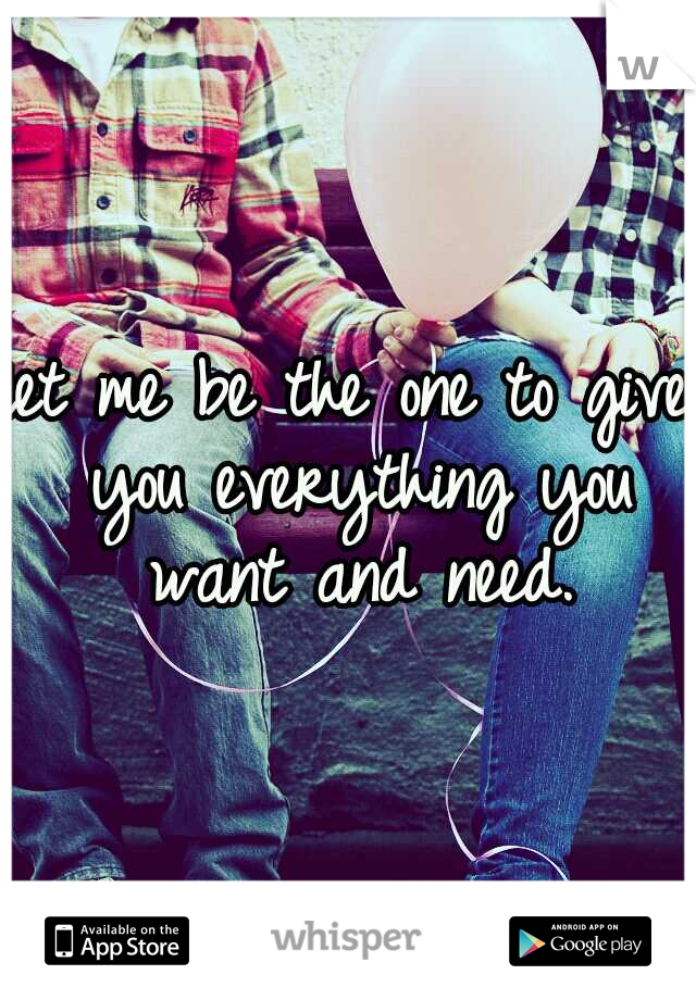 let me be the one to give you everything you want and need.