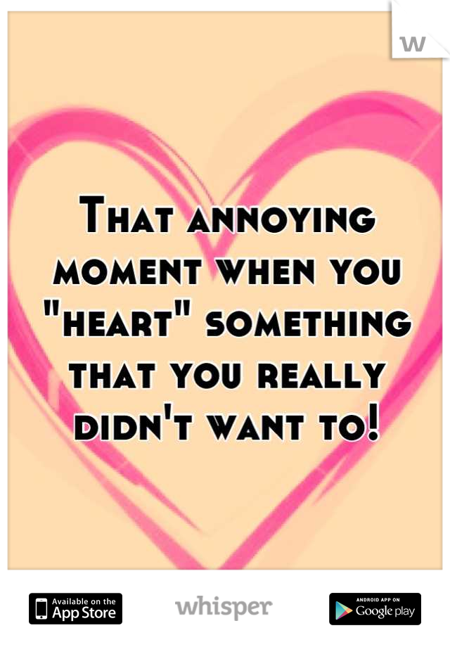 "That annoying moment when you ""heart"" something that you really didn't want to!"