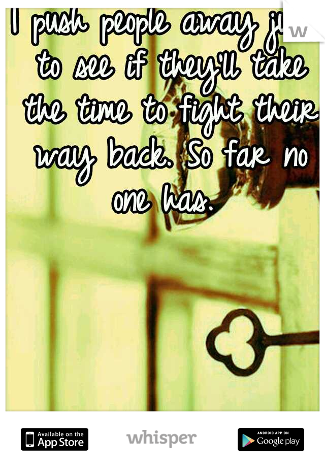 I push people away just to see if they'll take the time to fight their way back. So far no one has.