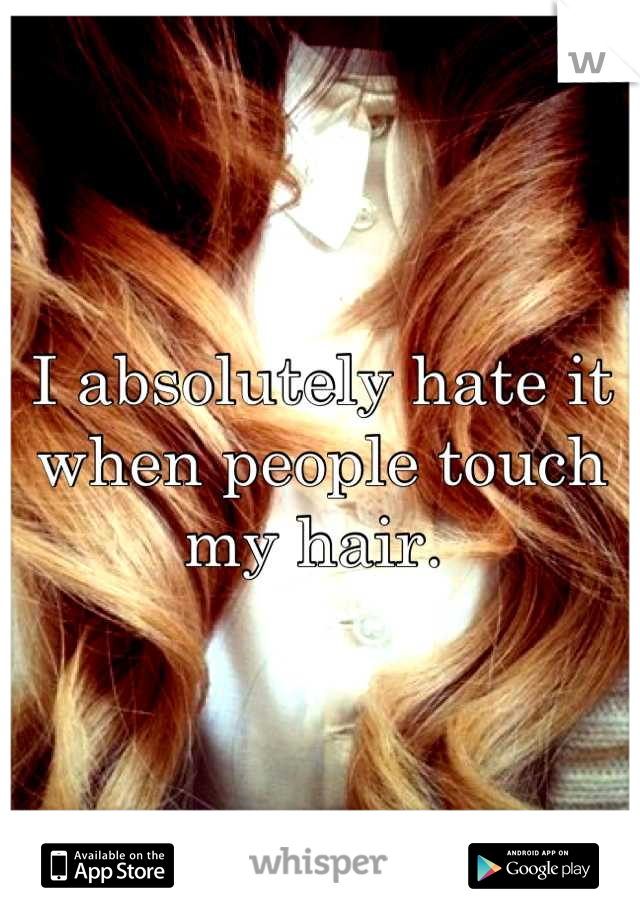 I absolutely hate it when people touch my hair.