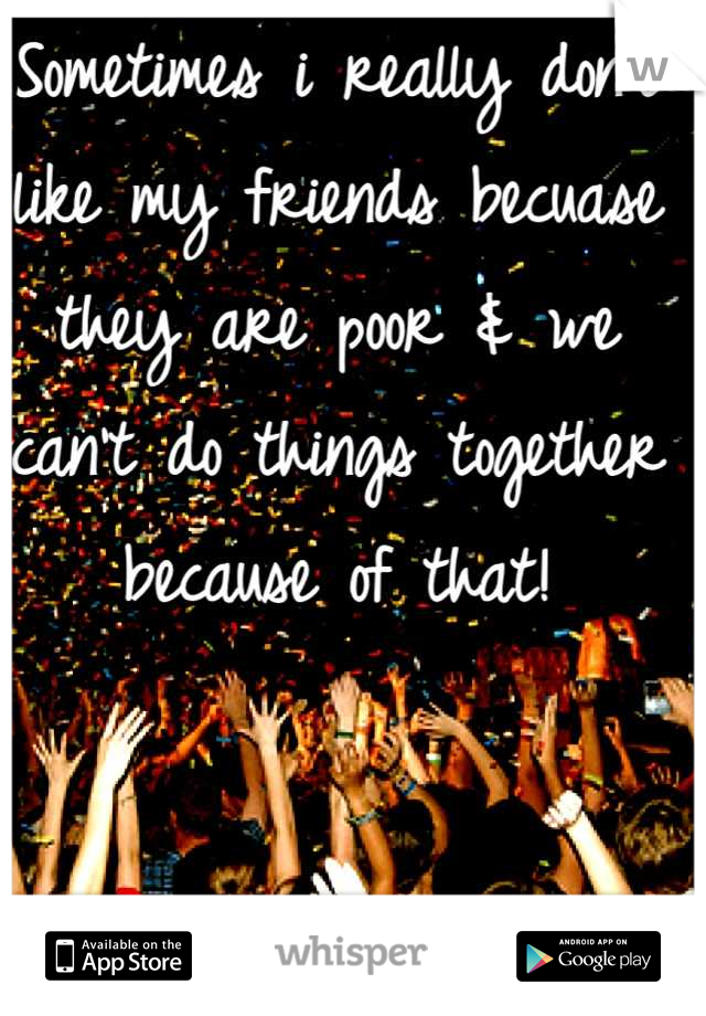 Sometimes i really don't like my friends becuase they are poor & we can't do things together because of that!
