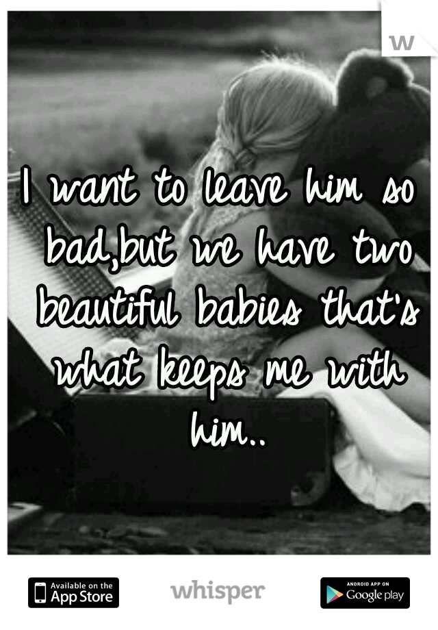 I want to leave him so bad,but we have two beautiful babies that's what keeps me with him..