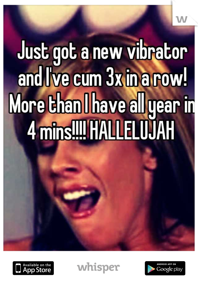 Just got a new vibrator and I've cum 3x in a row! More than I have all year in 4 mins!!!! HALLELUJAH