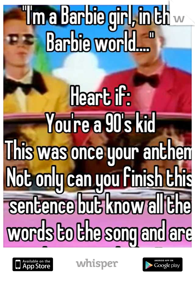 """""""I'm a Barbie girl, in the Barbie world....""""   Heart if: You're a 90's kid This was once your anthem Not only can you finish this sentence but know all the words to the song and are damn proud of it!!"""