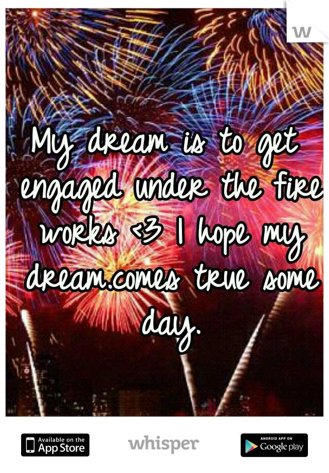My dream is to get engaged under the fire works <3 I hope my dream.comes true some day.