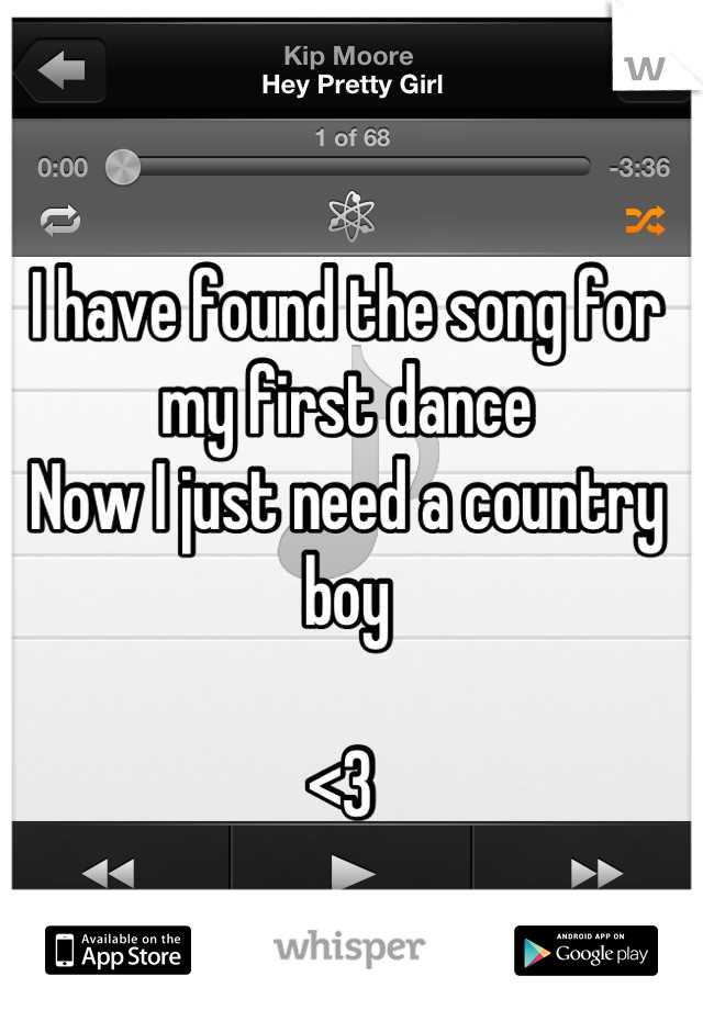 I have found the song for my first dance  Now I just need a country boy  <3