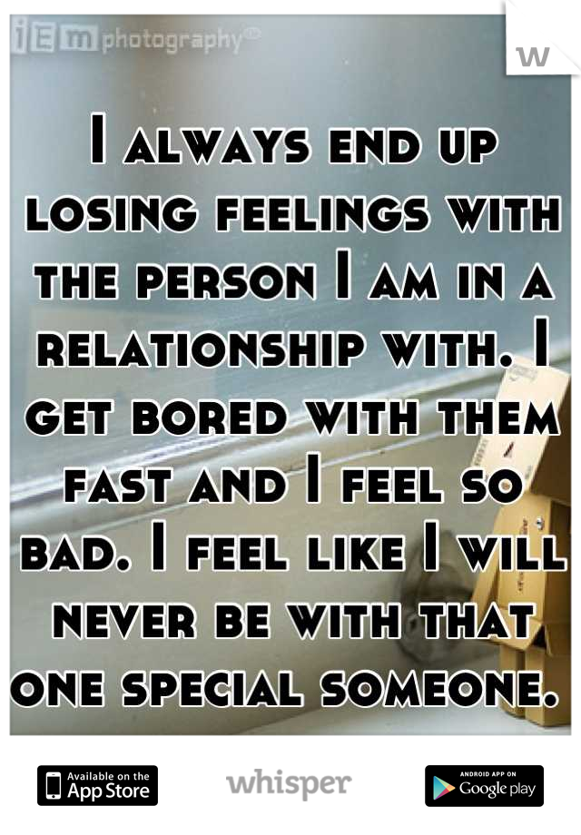 I always end up losing feelings with the person I am in a relationship with. I get bored with them fast and I feel so bad. I feel like I will never be with that one special someone.