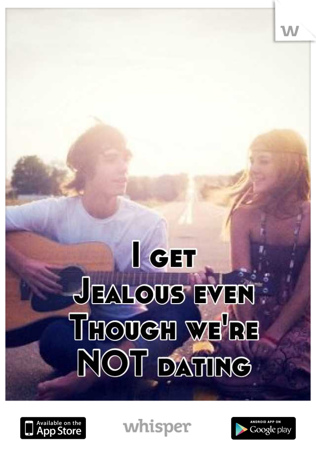 I get  Jealous even Though we're NOT dating