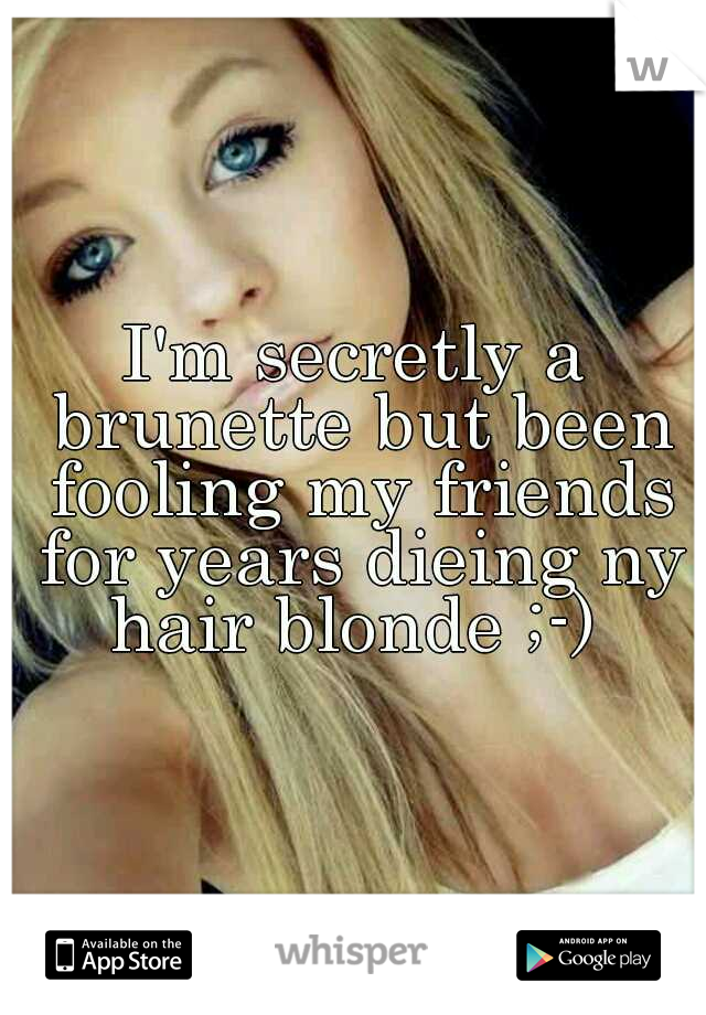 I'm secretly a brunette but been fooling my friends for years dieing ny hair blonde ;-)