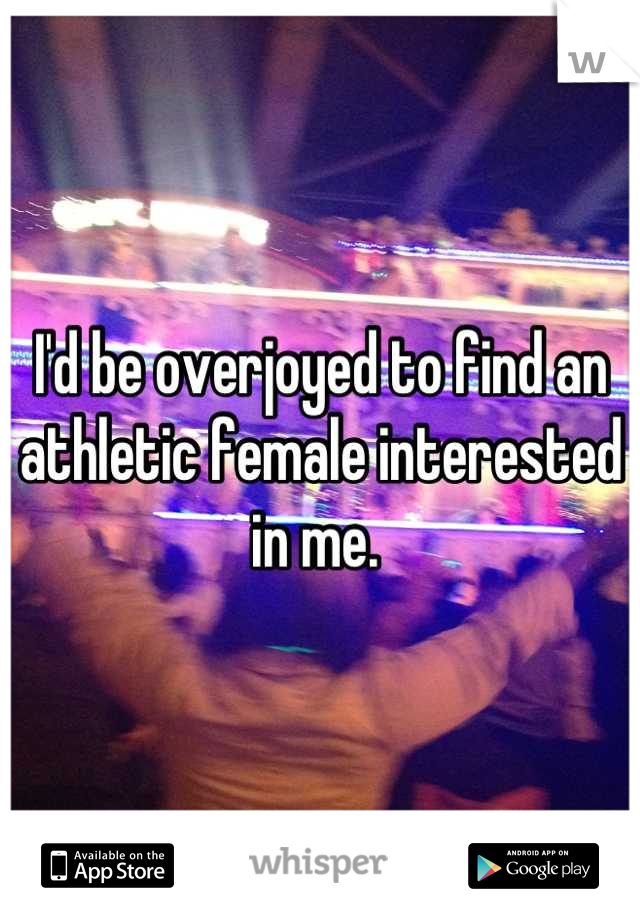 I'd be overjoyed to find an athletic female interested in me.