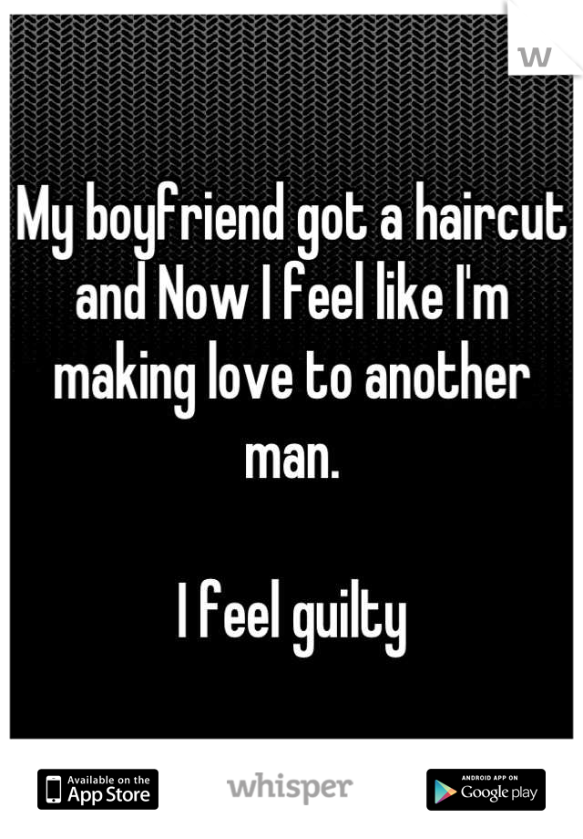 My boyfriend got a haircut  and Now I feel like I'm  making love to another man.  I feel guilty