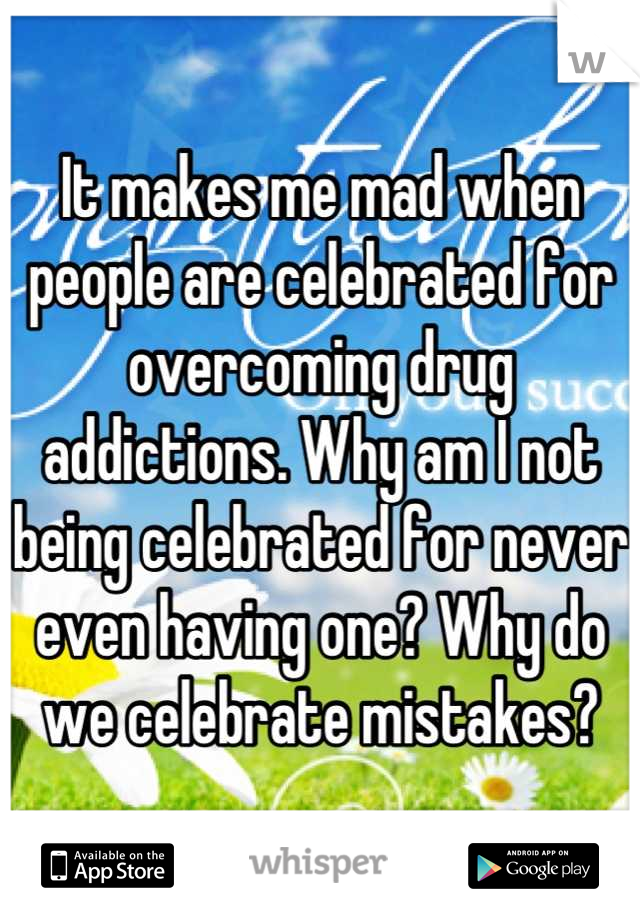It makes me mad when people are celebrated for overcoming drug addictions. Why am I not being celebrated for never even having one? Why do we celebrate mistakes?