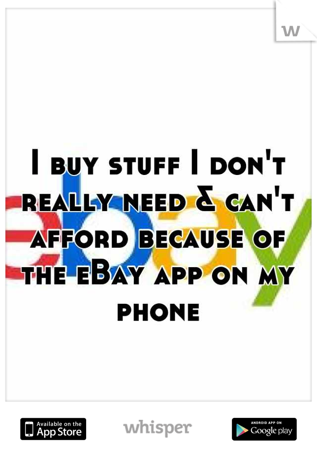I buy stuff I don't really need & can't afford because of the eBay app on my phone