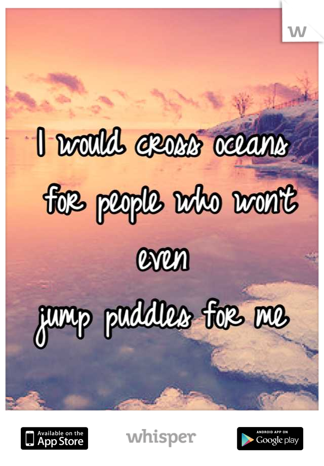 I would cross oceans  for people who won't even  jump puddles for me