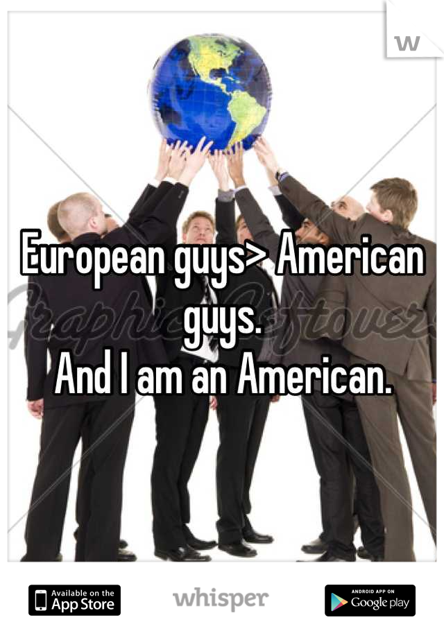 European guys> American guys.  And I am an American.