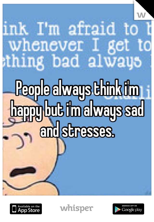 People always think i'm happy but i'm always sad and stresses.