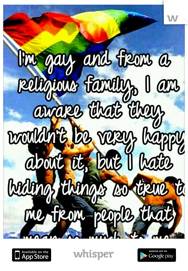 I'm gay and from a religious family, I am aware that they wouldn't be very happy about it, but I hate hiding things so true to me from people that mean so much to me. Please help