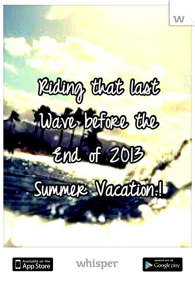 Riding that last Wave before the End of 2013 Summer Vacation.!