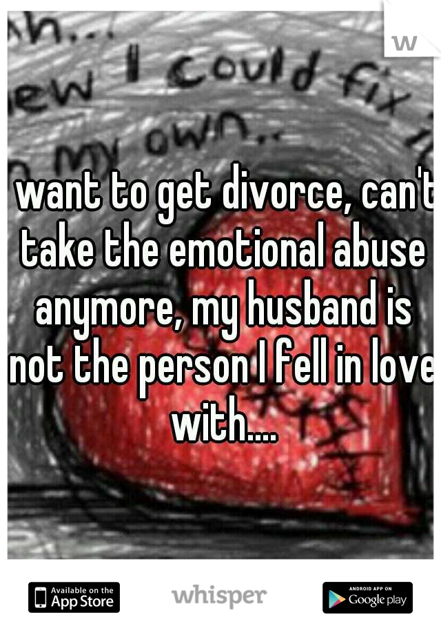 I want to get divorce, can't take the emotional abuse anymore, my husband is not the person I fell in love with....