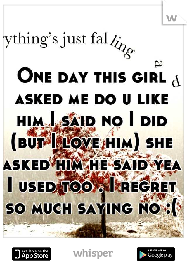 One day this girl asked me do u like him I said no I did (but I love him) she asked him he said yea I used too . I regret so much saying no :(