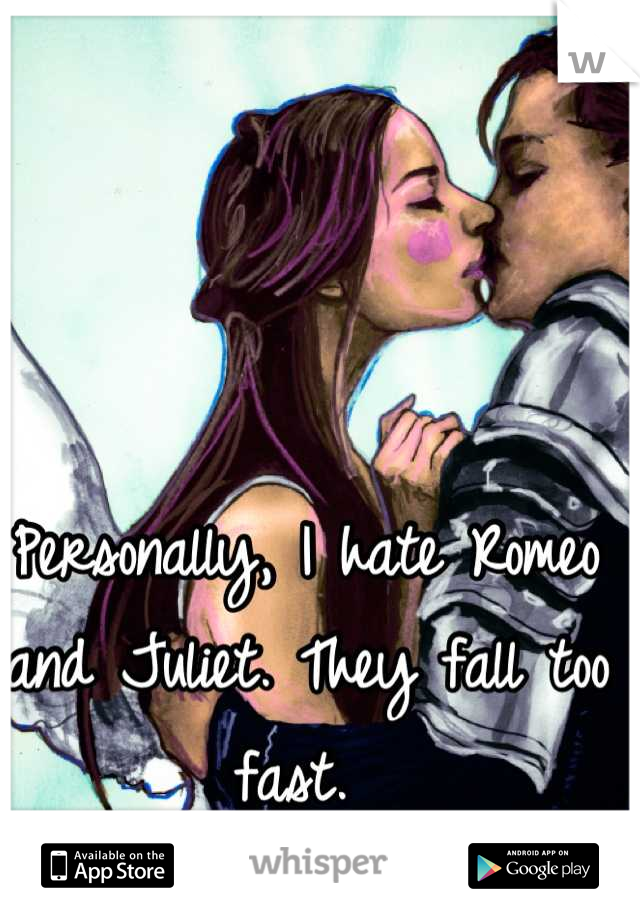 Personally, I hate Romeo and Juliet. They fall too fast.