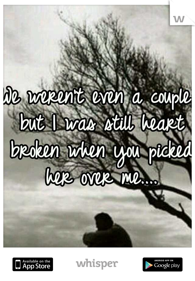 We weren't even a couple, but I was still heart broken when you picked her over me....