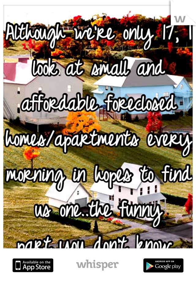 Although we're only 17, I look at small and affordable foreclosed homes/apartments every morning in hopes to find us one..the funny part..you don't know..