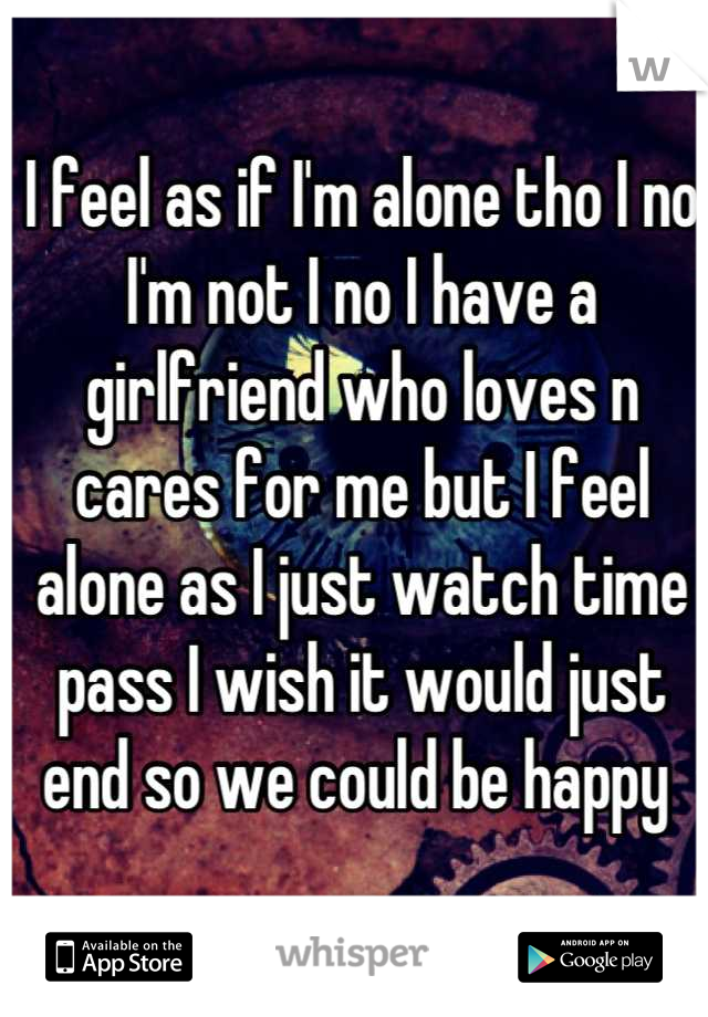 I feel as if I'm alone tho I no I'm not I no I have a girlfriend who loves n cares for me but I feel alone as I just watch time pass I wish it would just end so we could be happy