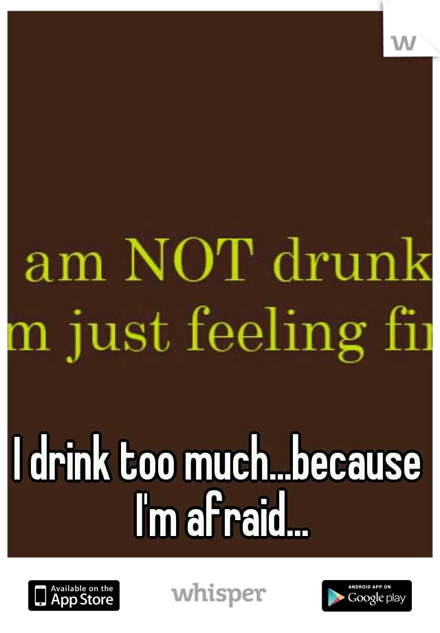 I drink too much...because I'm afraid...