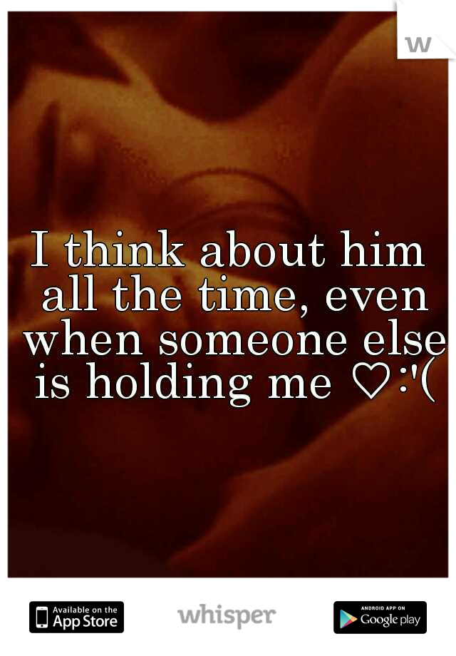 I think about him all the time, even when someone else is holding me ♡:'(