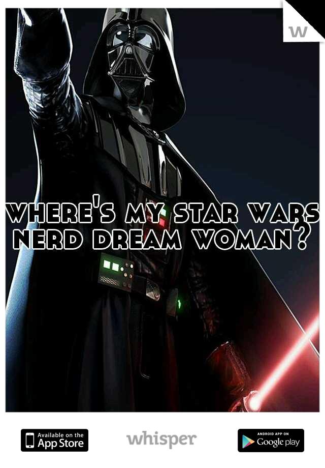 where's my star wars nerd dream woman?