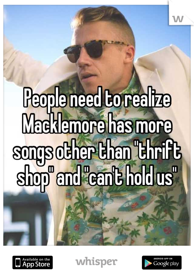 "People need to realize Macklemore has more songs other than ""thrift shop"" and ""can't hold us"""