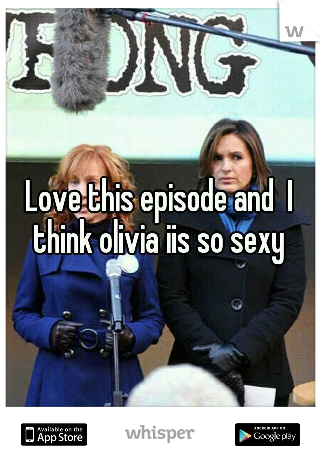 Love this episode and  I think olivia iis so sexy