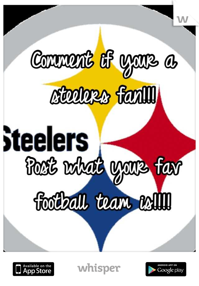 Comment if your a steelers fan!!!  Post what your fav football team is!!!!