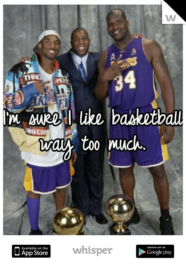 I'm sure I like basketball way too much.