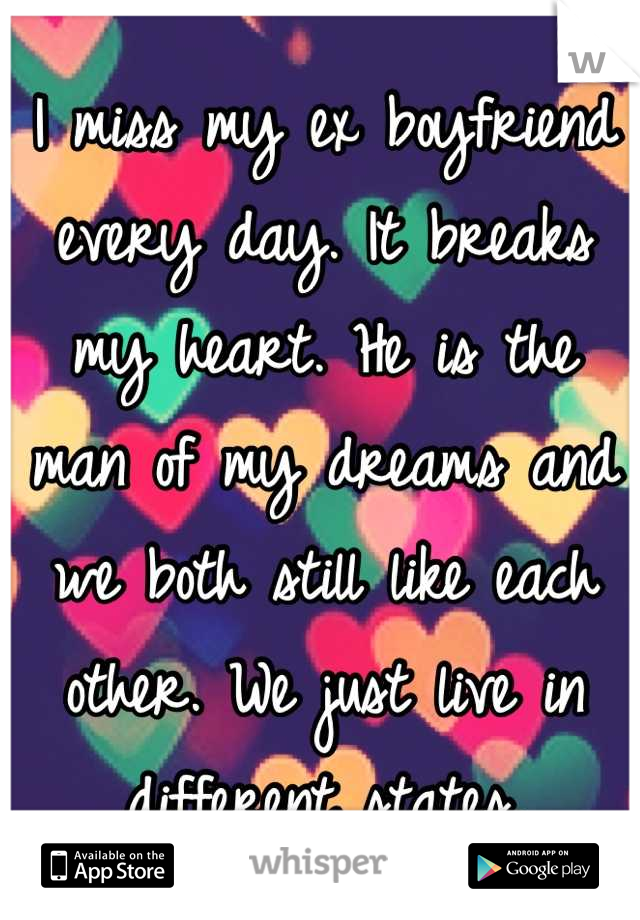 I miss my ex boyfriend every day. It breaks my heart. He is the man of my dreams and we both still like each other. We just live in different states.