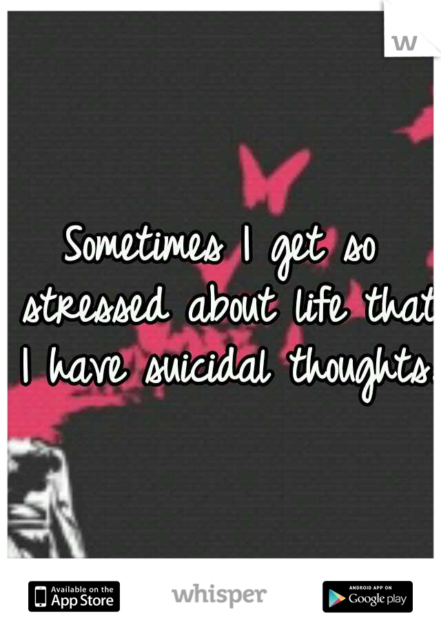 Sometimes I get so stressed about life that I have suicidal thoughts.