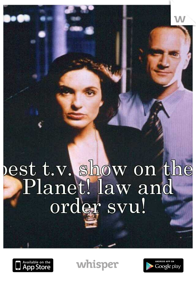 best t.v. show on the Planet! law and order svu!