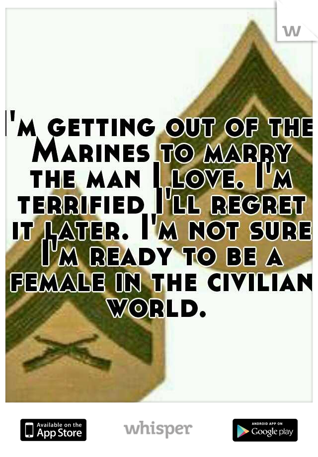 I'm getting out of the Marines to marry the man I love. I'm terrified I'll regret it later. I'm not sure I'm ready to be a female in the civilian world.