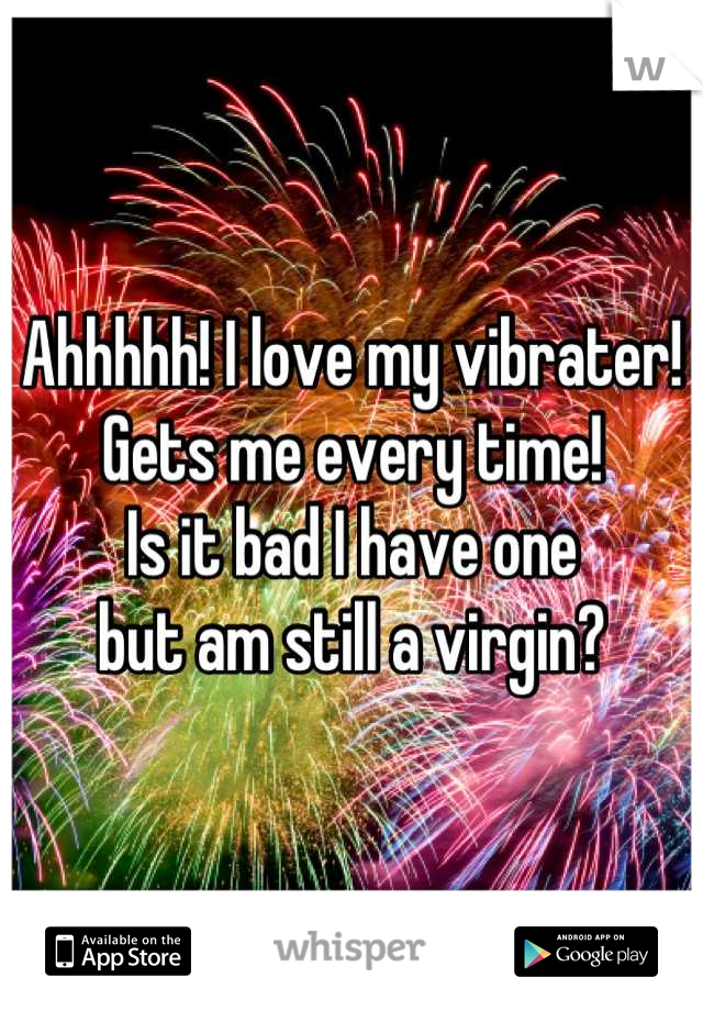 Ahhhhh! I love my vibrater! Gets me every time! Is it bad I have one  but am still a virgin?